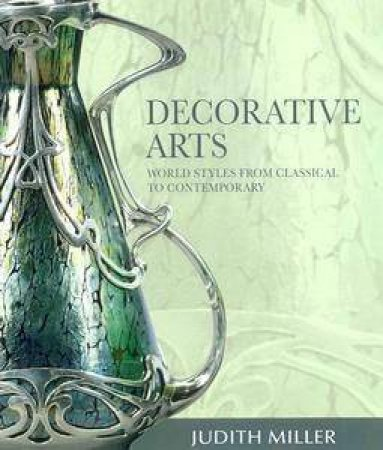 Decorative Arts: Style And Design From Classical To Contemporary by Judith Miller