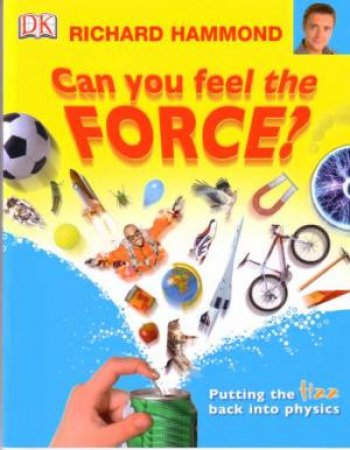 Can You Feel The Force: Putting The Fizz Back Into Physics by Richard Hammond