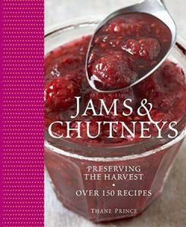 Jams & Chutneys: Preserving The Harvest, Over 150 Recipes by Thane Prince