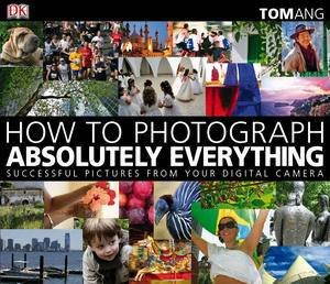 How to Photograph Absolutely Everything, 2nd Ed: Successful Pictures From Your Digital Camera by Tom Ang