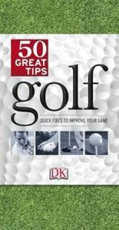 Golf: 50 Great Tips - Quick Fixes to Improve Your Game by Various