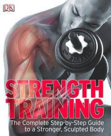 Strength Training: The Complete Step-by-Step Guide to a Stronger Sculptured Body