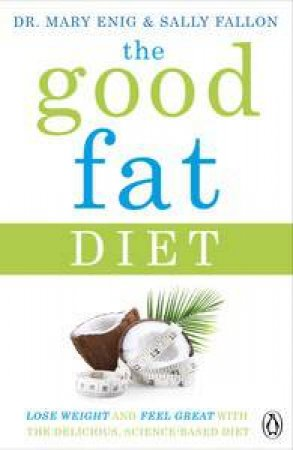 The Good Fat Diet: Lose weight and feel great with the delicious, science-based coconut diet by Mary; Fallon, Sally Enig