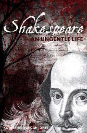 Shakespeare: An Ungentle Life by Katherine Duncan Jones