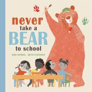 Never Take A Bear To School by Mark Sperring & Britta Teckentrup