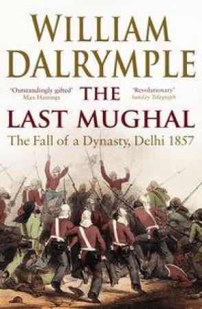 Last Mughal: The Fall Of A Dynasty, Delhi 1857 by William Dalrymple