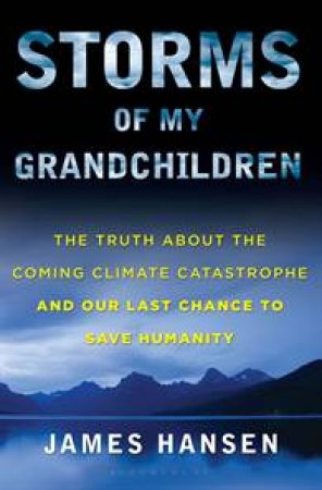 Storms of My Grandchildren: The Truth About the Coming Climate Catastrophe and Our Last Change to Save Humanity by James Hansen