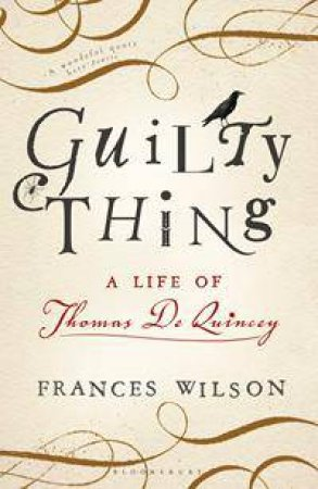 Guilty Thing: A Life Of Thomas De Quincey by Frances Wilson