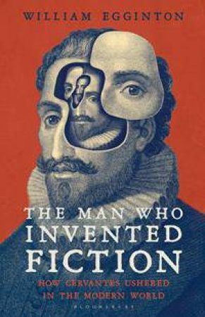 The Man Who Invented Fiction: How Cervantes Ushered In The Modern World by William Egginton