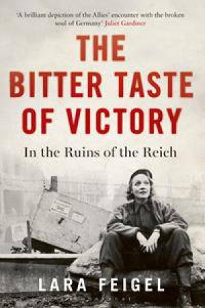 The Bitter Taste Of Victory: In The Ruins Of The Reich by Lara Feigel