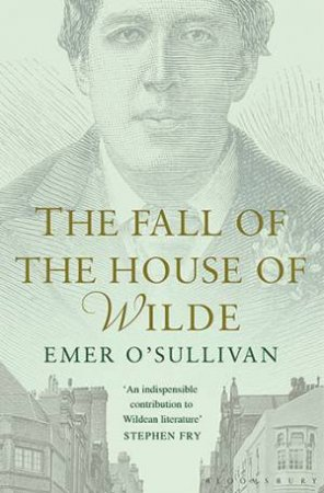 Fall Of The House Of Wilde: Oscar Wilde And His Family by Emer O'Sullivan