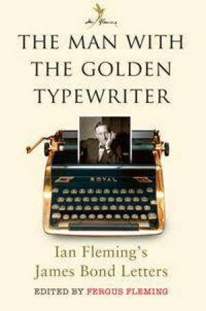 The Man With The Golden Typewriter: Ian Fleming's James Bond Letters by Fergus Fleming