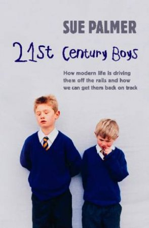 21st Century Boys: How Modern Life Can Drive Them off the Rails and How We Can Get Them Back on Track