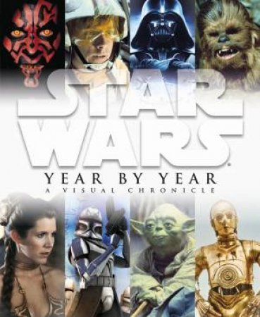 Star Wars Year By Year a Visual Chronicle by Various