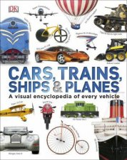 Cars, Trains, Ships and Planes: A Visual Encyclopedia of Every Vehicle by Various