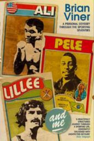 Ali, Pele, Lillee and Me A: Personal Odyssey Through the Sporting Seventies by Brian Viner