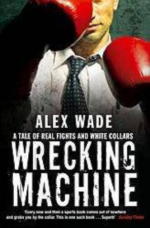 Wrecking Machine: A Tale Of Real Fights And White Collars by Alex Wade