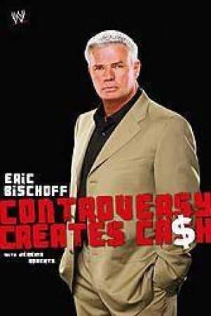 Eric Bischoff: Controversy Creates Ca$h by Eric Bischoff & Jeremy Roberts