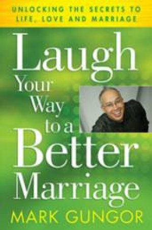 Laugh Your Way To A Better Marriage: Unlocking The Secrets To Life, Love And Marriage by Mark Gungor