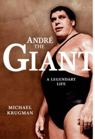 Andre the Giant: A Legendary Life by Michael Krugman