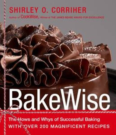 Bakewise: The Hows and Whys of Successful Baking with Over 250 Magnificent Recipes by Shirley O Corriher