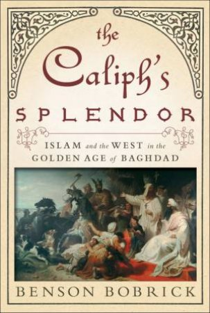 The Caliph's Splendor: Islam And The West In The Golden Age Of Baghdad by Benson Bobrick