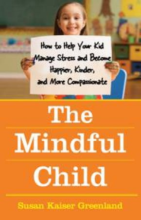 Mindful Child: How to Help Your Kid Manage Stress and Become Happier, Kinder and More Compassionate by Susan Kaiser Greenland