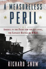 A Measureless Peril America in the Fight for the Atlantic the Longest Battle of World War II