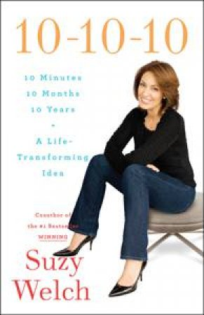 10-10-10: 10 Minutes 10 Months 10 Years, A Life-Transforming Idea by Suzy Welch