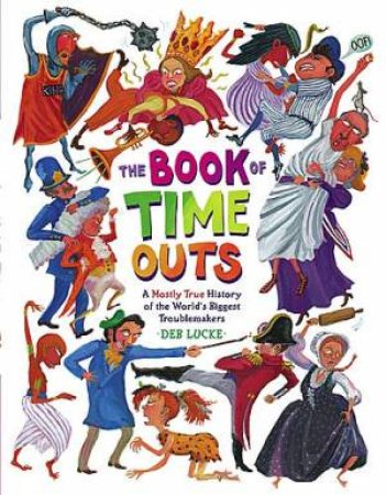 The Book Of Time Outs A Mostly True History Of The World's Biggest Troublemakers by Deb Lucke