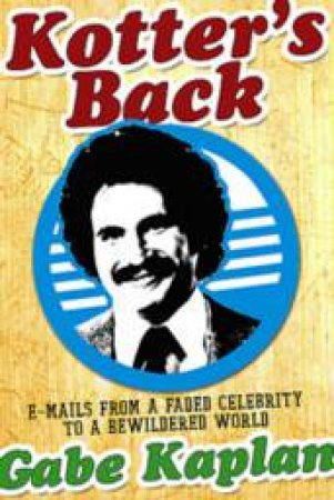 Kotter's Back: Emails From A Faded Celebrity To A Bewildered World by Gabe Kaplan