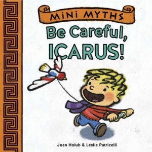 Mini Myths: Be Careful, Icarus! by Joan Holub
