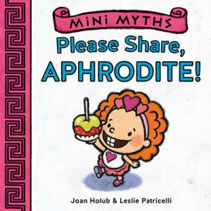 Mini Myths: Please Share, Aphrodite! by Joan Holub