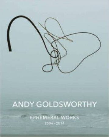 Andy Goldsworthy: Ephemeral Works by Andy Goldsworthy
