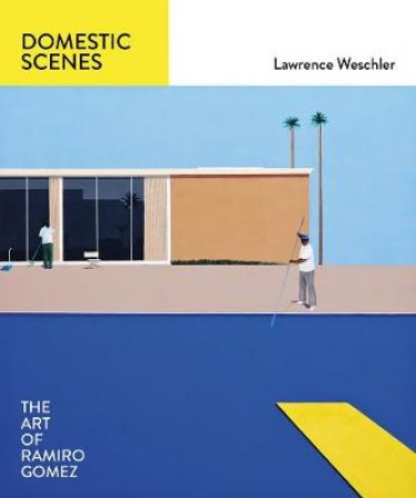Domestic Scenes: The Art of Ramiro Gomez by Lawrence Weschler