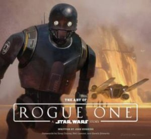The Art Of Rogue One: A Star Wars Story by Josh Kushins & Lucasfilm Ltd