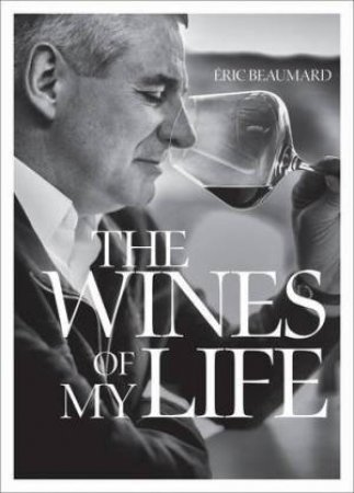 Wines Of My Life by Eric Beaumard