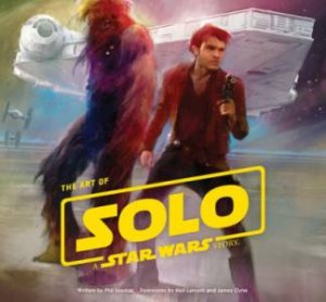 The Art Of Solo: A Star Wars Story by Phil Szostak