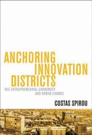 Anchoring Innovation Districts: The Entrepreneurial University And Urban by Costas Spirou
