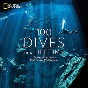 100 Dives Of A Lifetime: The World's Ultimate Underwater Destinations by Carrie Miller & Brian Skerry