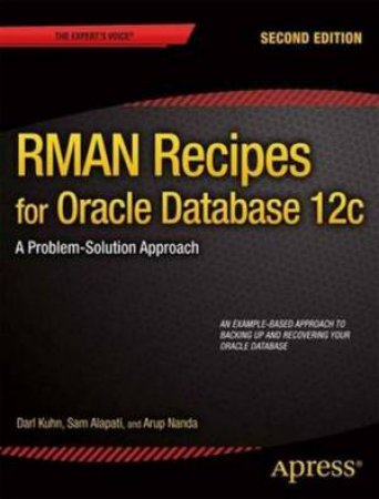 RMAN Recipes for Oracle Database 12c: a Problem-solution Approach by Darl Kuhn & Sam Alapati & Arup Nanda