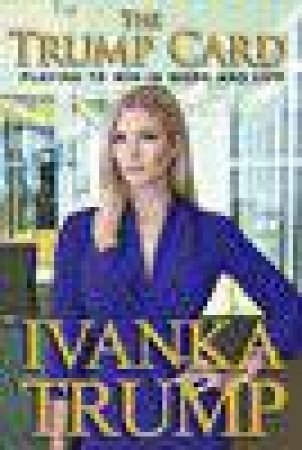 The Trump Card: Playing to Win in Work and Life by Ivanka Trump