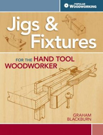 Jigs and Fixtures for the Hand Tool Woodworker by GRAHAM BLACKBURN