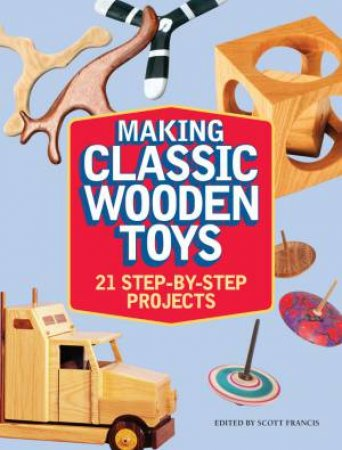 Making Classic Wooden Toys by SCOTT FRANCIS