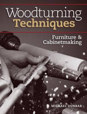 Woodturning Techniques: Furniture And Cabinetmaking by Michael Dunbar
