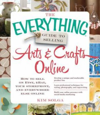 The Everything Guide to Selling Arts & Crafts Online by Kim Solga