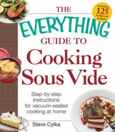 The Everything Guide To Cooking Sous Vide by Steve Cylka