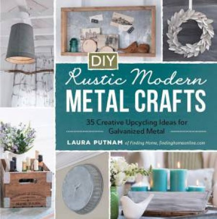 DIY Rustic Modern Metal Crafts by Laura Putnam