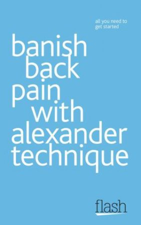 Banish Back Pain with Alexander Technique: Flash by Richard Craze