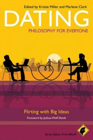 Dating - Philosophy for Everyone - Flirting with  Big Ideas by Fritz Allhoff, Marlene Clark & Kristie Miller